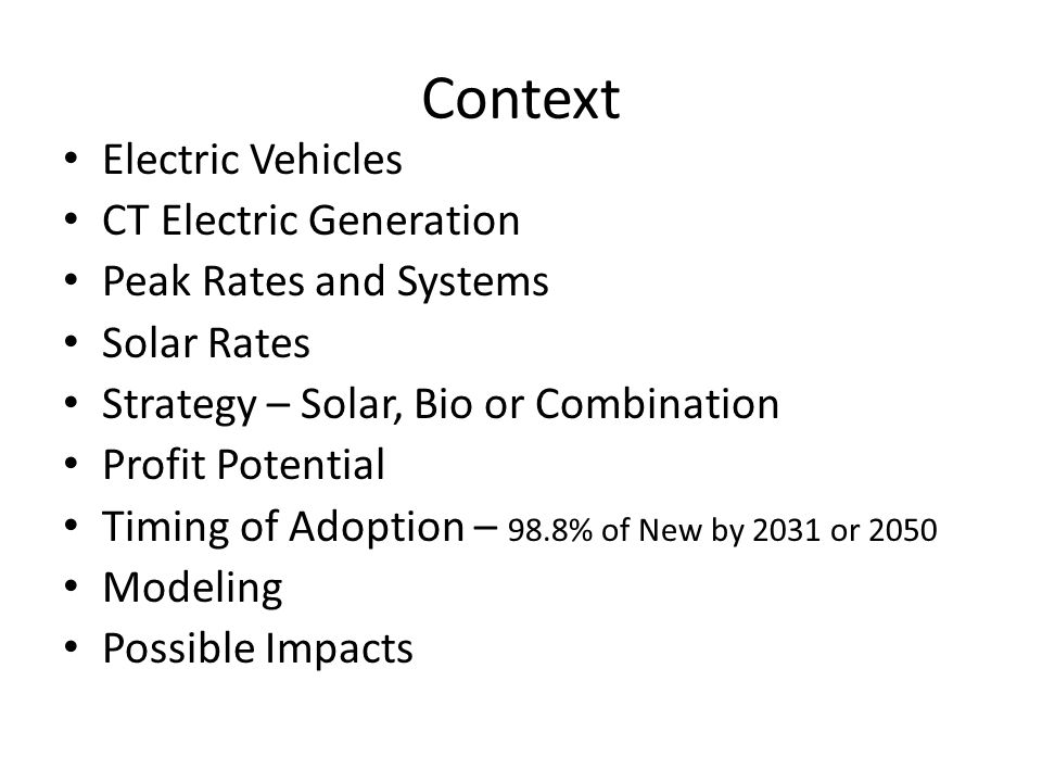 Context Electric Vehicles CT Electric Generation Peak Rates and Systems Solar Rates Strategy – Solar, Bio or Combination Profit Potential Timing of Adoption – 98.8% of New by 2031 or 2050 Modeling Possible Impacts
