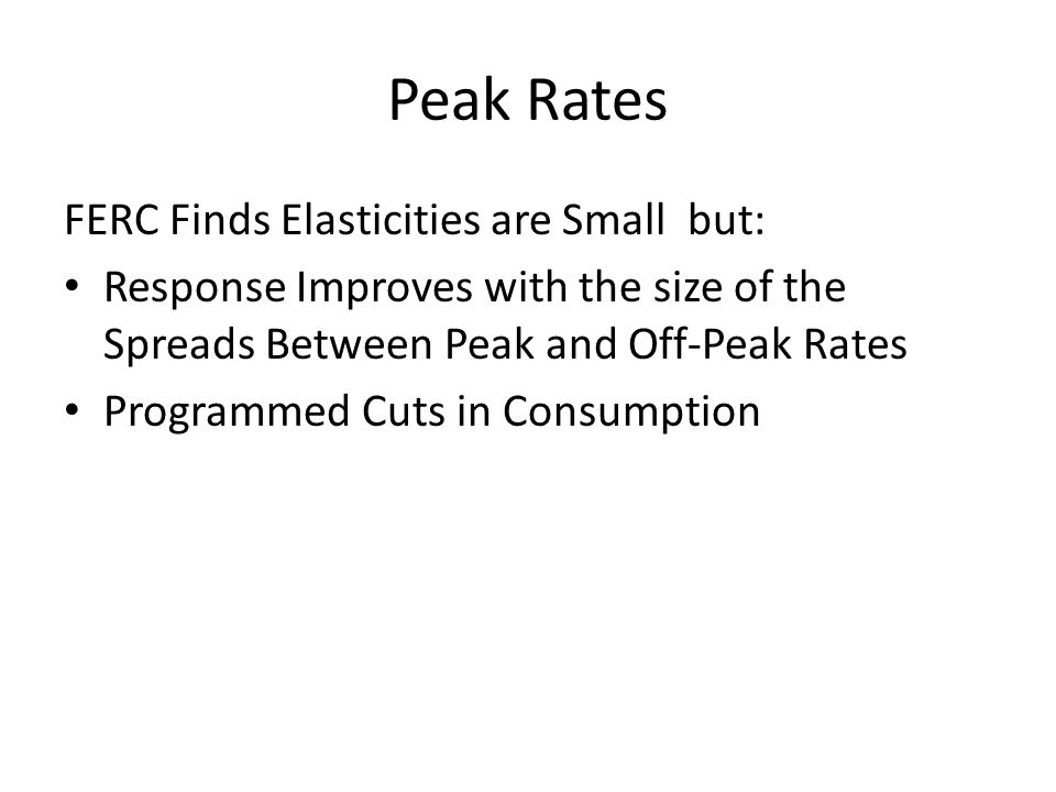 Peak Rates FERC Finds Elasticities are Small but: Response Improves with the size of the Spreads Between Peak and Off-Peak Rates Programmed Cuts in Consumption