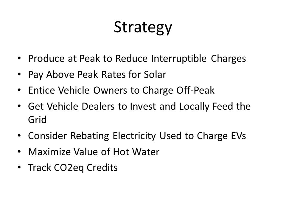 Strategy Produce at Peak to Reduce Interruptible Charges Pay Above Peak Rates for Solar Entice Vehicle Owners to Charge Off-Peak Get Vehicle Dealers to Invest and Locally Feed the Grid Consider Rebating Electricity Used to Charge EVs Maximize Value of Hot Water Track CO2eq Credits