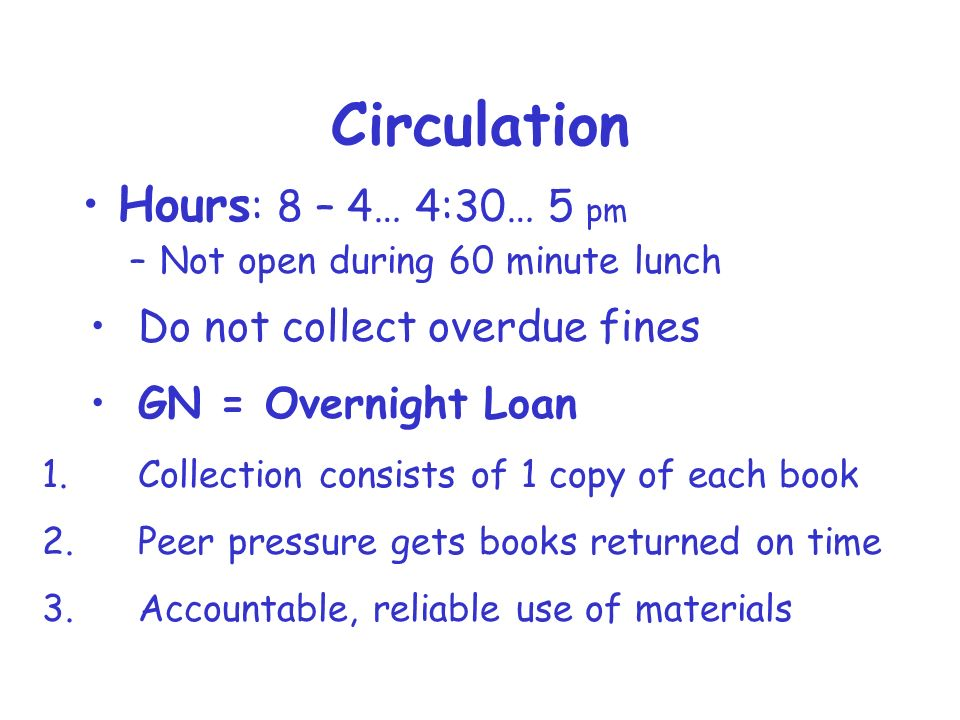 Circulation Hours : 8 – 4… 4:30… 5 pm –Not open during 60 minute lunch Do not collect overdue fines GN = Overnight Loan 1.Collection consists of 1 copy of each book 2.Peer pressure gets books returned on time 3.Accountable, reliable use of materials