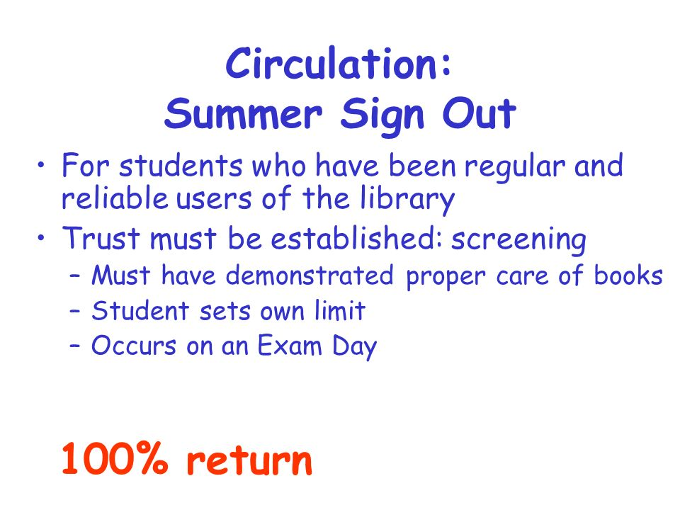 Circulation: Summer Sign Out For students who have been regular and reliable users of the library Trust must be established: screening –Must have demonstrated proper care of books –Student sets own limit –Occurs on an Exam Day 100% return