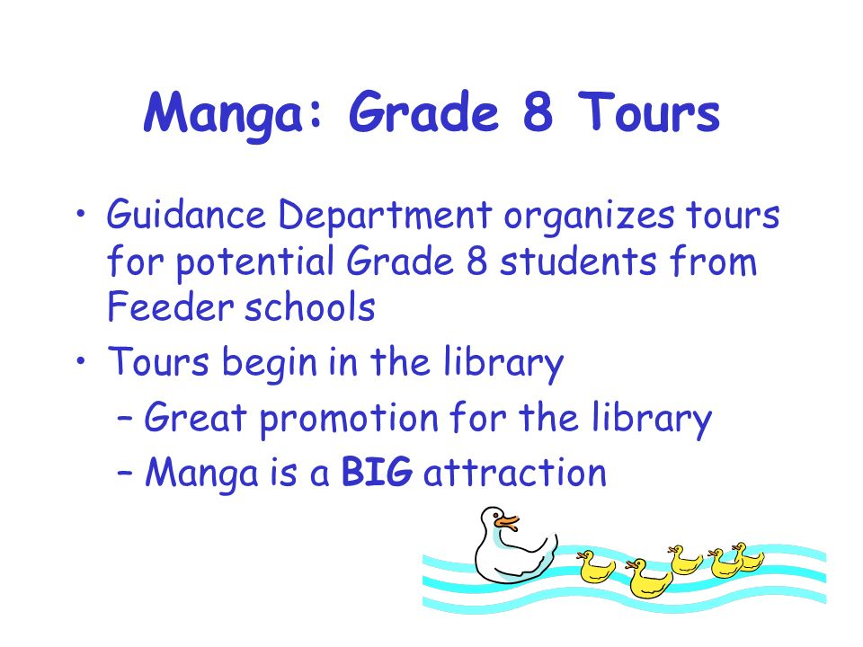 Manga: Grade 8 Tours Guidance Department organizes tours for potential Grade 8 students from Feeder schools Tours begin in the library –Great promotion for the library –Manga is a BIG attraction