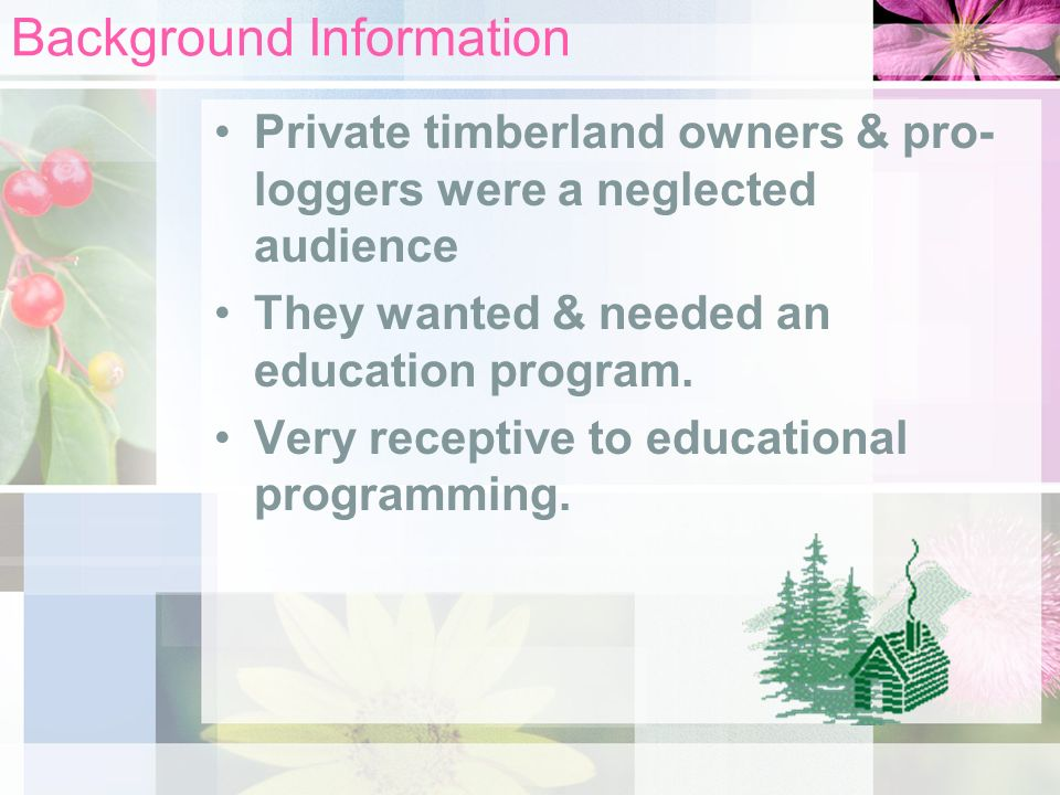 Background Information Private timberland owners & pro- loggers were a neglected audience They wanted & needed an education program.