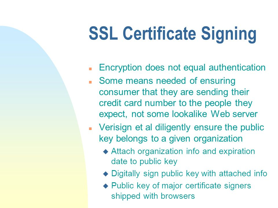 SSL Certificate Signing n Encryption does not equal authentication n Some means needed of ensuring consumer that they are sending their credit card number to the people they expect, not some lookalike Web server n Verisign et al diligently ensure the public key belongs to a given organization u Attach organization info and expiration date to public key u Digitally sign public key with attached info u Public key of major certificate signers shipped with browsers