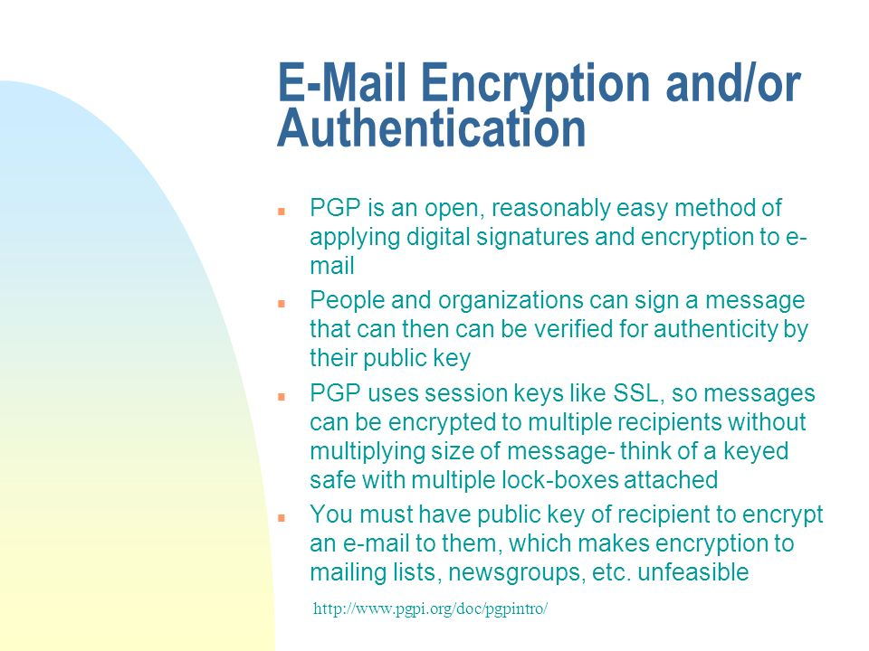 E-Mail Encryption and/or Authentication n PGP is an open, reasonably easy method of applying digital signatures and encryption to e- mail n People and organizations can sign a message that can then can be verified for authenticity by their public key n PGP uses session keys like SSL, so messages can be encrypted to multiple recipients without multiplying size of message- think of a keyed safe with multiple lock-boxes attached n You must have public key of recipient to encrypt an e-mail to them, which makes encryption to mailing lists, newsgroups, etc.