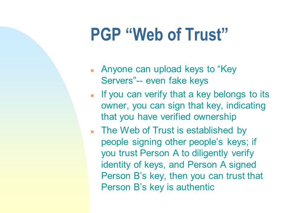 PGP Web of Trust n Anyone can upload keys to Key Servers-- even fake keys n If you can verify that a key belongs to its owner, you can sign that key, indicating that you have verified ownership n The Web of Trust is established by people signing other peoples keys; if you trust Person A to diligently verify identity of keys, and Person A signed Person Bs key, then you can trust that Person Bs key is authentic