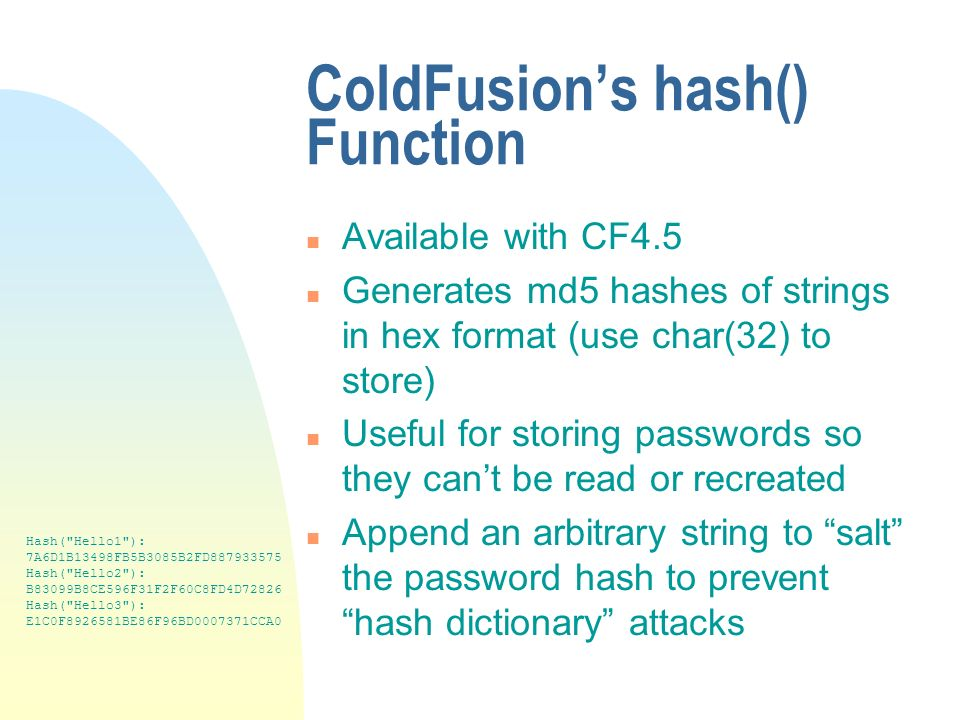 ColdFusions hash() Function n Available with CF4.5 n Generates md5 hashes of strings in hex format (use char(32) to store) n Useful for storing passwords so they cant be read or recreated n Append an arbitrary string to salt the password hash to prevent hash dictionary attacks Hash( Hello1 ): 7A6D1B13498FB5B3085B2FD887933575 Hash( Hello2 ): B83099B8CE596F31F2F60C8FD4D72826 Hash( Hello3 ): E1C0F8926581BE86F96BD0007371CCA0