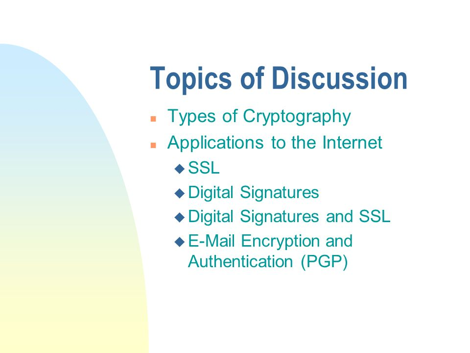 Topics of Discussion n Types of Cryptography n Applications to the Internet u SSL u Digital Signatures u Digital Signatures and SSL u E-Mail Encryption and Authentication (PGP)