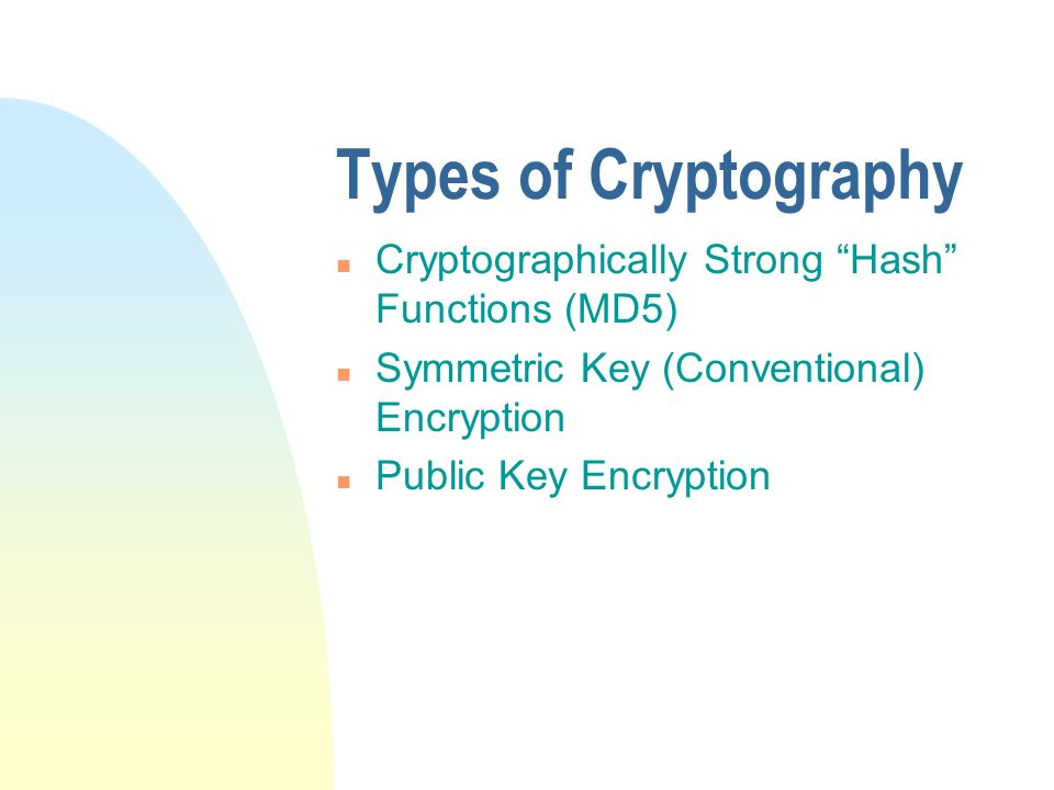 Types of Cryptography n Cryptographically Strong Hash Functions (MD5) n Symmetric Key (Conventional) Encryption n Public Key Encryption
