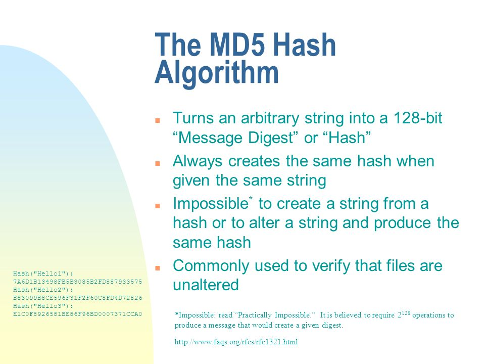 The MD5 Hash Algorithm n Turns an arbitrary string into a 128-bit Message Digest or Hash n Always creates the same hash when given the same string n Impossible * to create a string from a hash or to alter a string and produce the same hash n Commonly used to verify that files are unaltered http://www.faqs.org/rfcs/rfc1321.html *Impossible: read Practically Impossible.