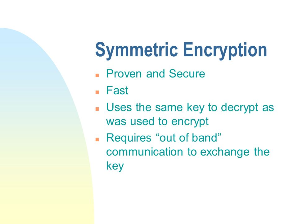 Symmetric Encryption n Proven and Secure n Fast n Uses the same key to decrypt as was used to encrypt n Requires out of band communication to exchange the key