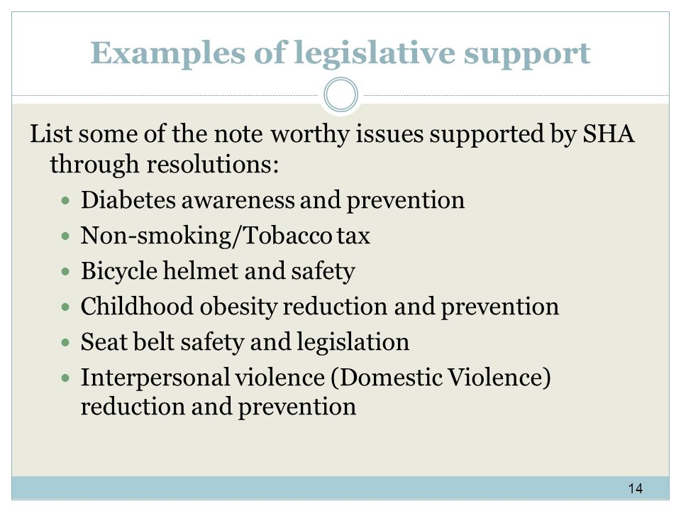 Examples of legislative support List some of the note worthy issues supported by SHA through resolutions: Diabetes awareness and prevention Non-smoking/Tobacco tax Bicycle helmet and safety Childhood obesity reduction and prevention Seat belt safety and legislation Interpersonal violence (Domestic Violence) reduction and prevention 14