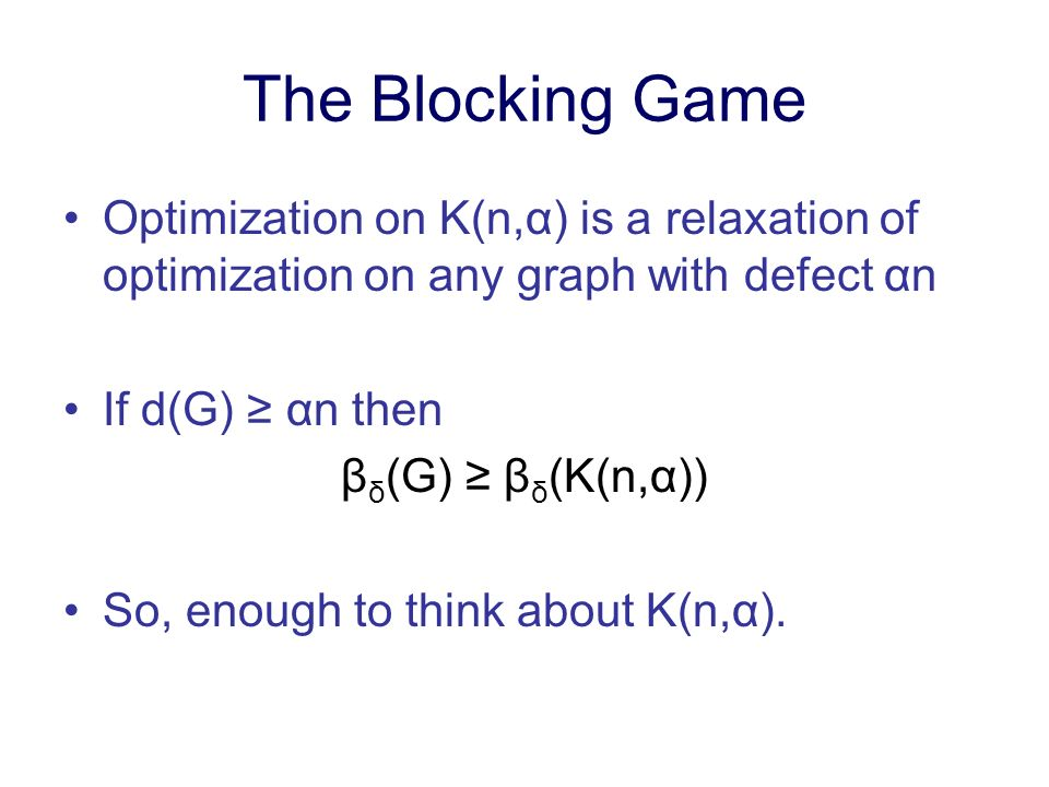 The Blocking Game Optimization on K(n,α) is a relaxation of optimization on any graph with defect αn If d(G) αn then β δ (G) β δ (K(n,α)) So, enough to think about K(n,α).