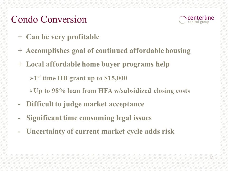 11 Condo Conversion + Can be very profitable + Accomplishes goal of continued affordable housing + Local affordable home buyer programs help 1 st time HB grant up to $15,000 Up to 98% loan from HFA w/subsidized closing costs - Difficult to judge market acceptance - Significant time consuming legal issues - Uncertainty of current market cycle adds risk