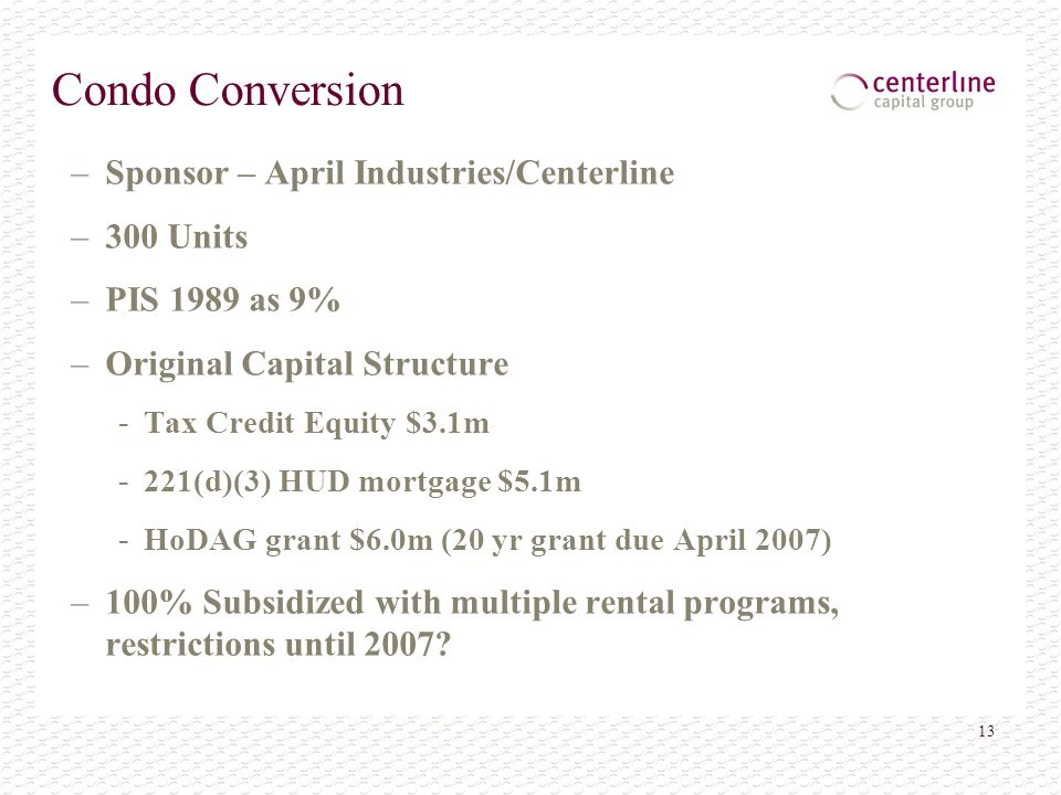 13 Condo Conversion –Sponsor – April Industries/Centerline –300 Units –PIS 1989 as 9% –Original Capital Structure - Tax Credit Equity $3.1m - 221(d)(3) HUD mortgage $5.1m - HoDAG grant $6.0m (20 yr grant due April 2007) –100% Subsidized with multiple rental programs, restrictions until 2007