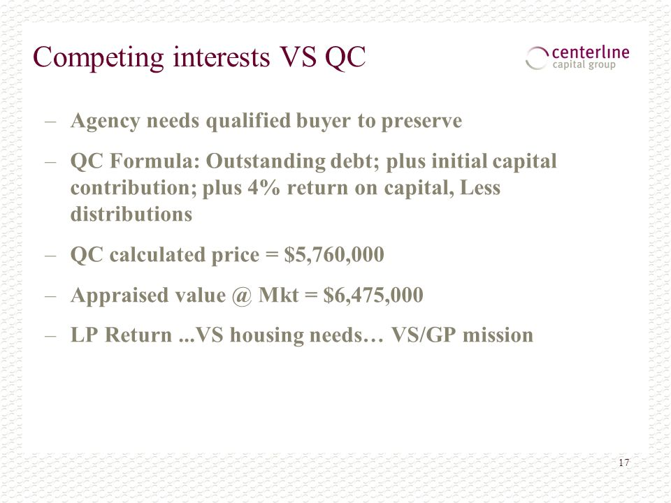 17 Competing interests VS QC –Agency needs qualified buyer to preserve –QC Formula: Outstanding debt; plus initial capital contribution; plus 4% return on capital, Less distributions –QC calculated price = $5,760,000 –Appraised value @ Mkt = $6,475,000 –LP Return...VS housing needs… VS/GP mission
