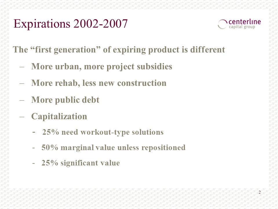 2 Expirations 2002-2007 The first generation of expiring product is different – More urban, more project subsidies – More rehab, less new construction – More public debt – Capitalization - 25% need workout-type solutions - 50% marginal value unless repositioned - 25% significant value