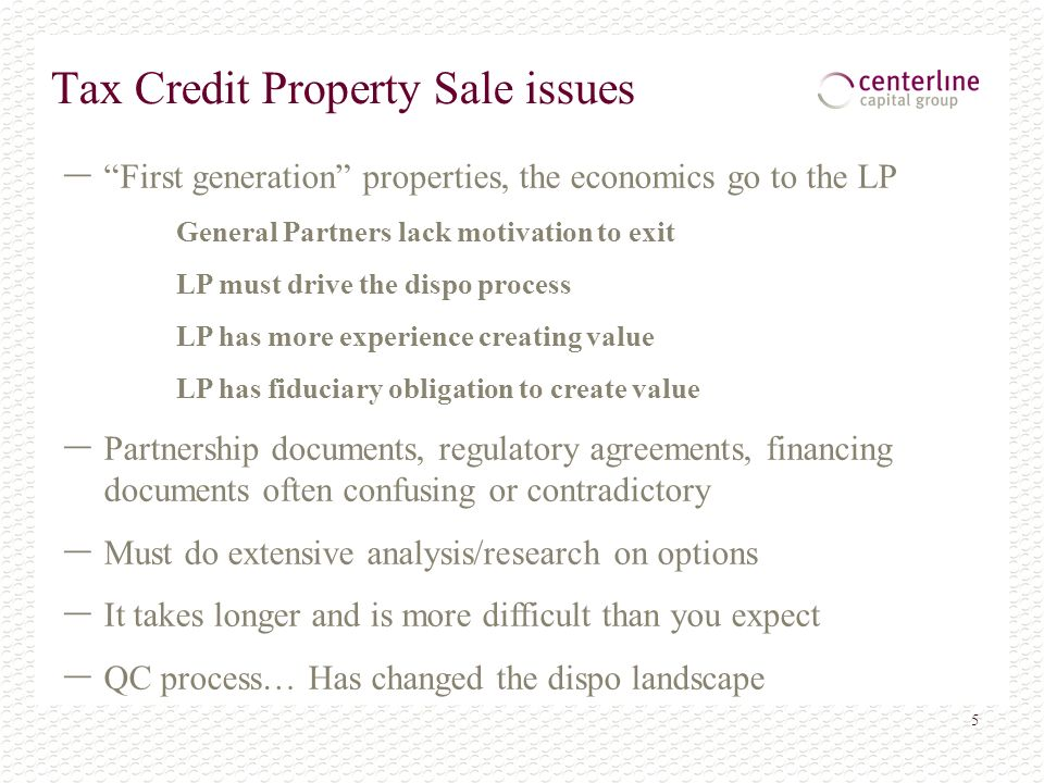 5 Tax Credit Property Sale issues – First generation properties, the economics go to the LP General Partners lack motivation to exit LP must drive the dispo process LP has more experience creating value LP has fiduciary obligation to create value – Partnership documents, regulatory agreements, financing documents often confusing or contradictory – Must do extensive analysis/research on options – It takes longer and is more difficult than you expect – QC process… Has changed the dispo landscape