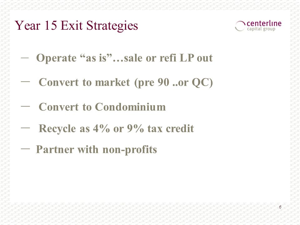 6 Year 15 Exit Strategies – Operate as is…sale or refi LP out – Convert to market (pre 90..or QC) – Convert to Condominium – Recycle as 4% or 9% tax credit – Partner with non-profits