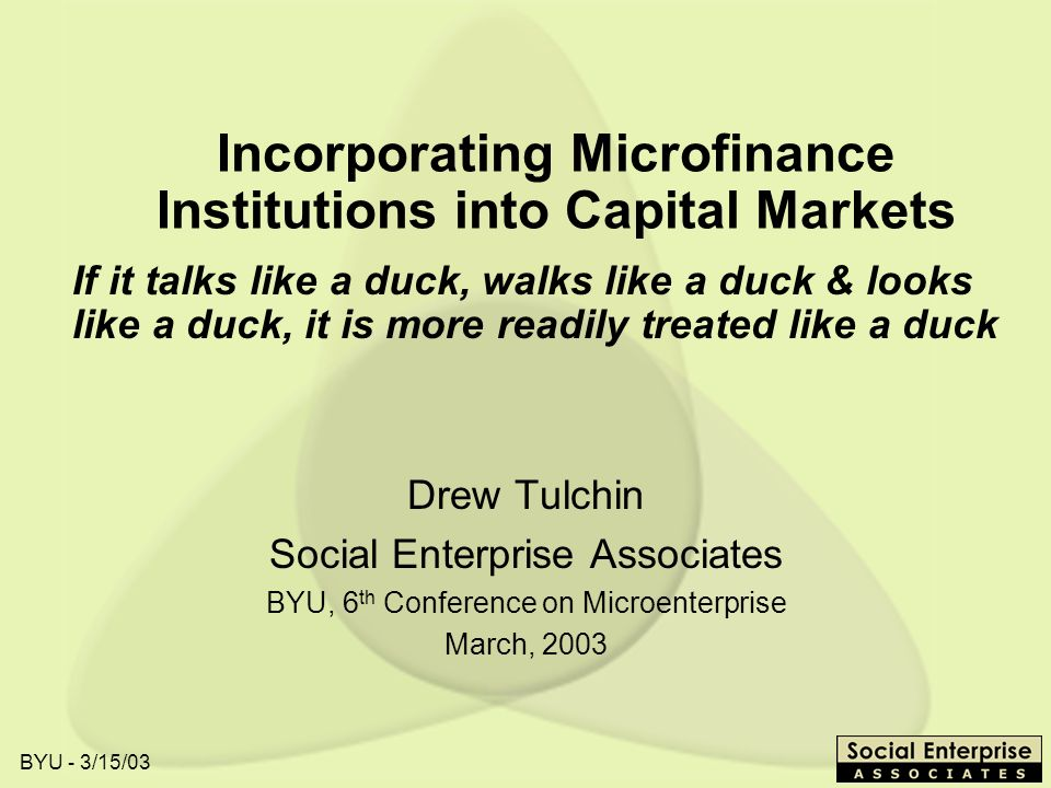 BYU - 3/15/03 Incorporating Microfinance Institutions into Capital Markets Drew Tulchin Social Enterprise Associates BYU, 6 th Conference on Microenterprise March, 2003 If it talks like a duck, walks like a duck & looks like a duck, it is more readily treated like a duck
