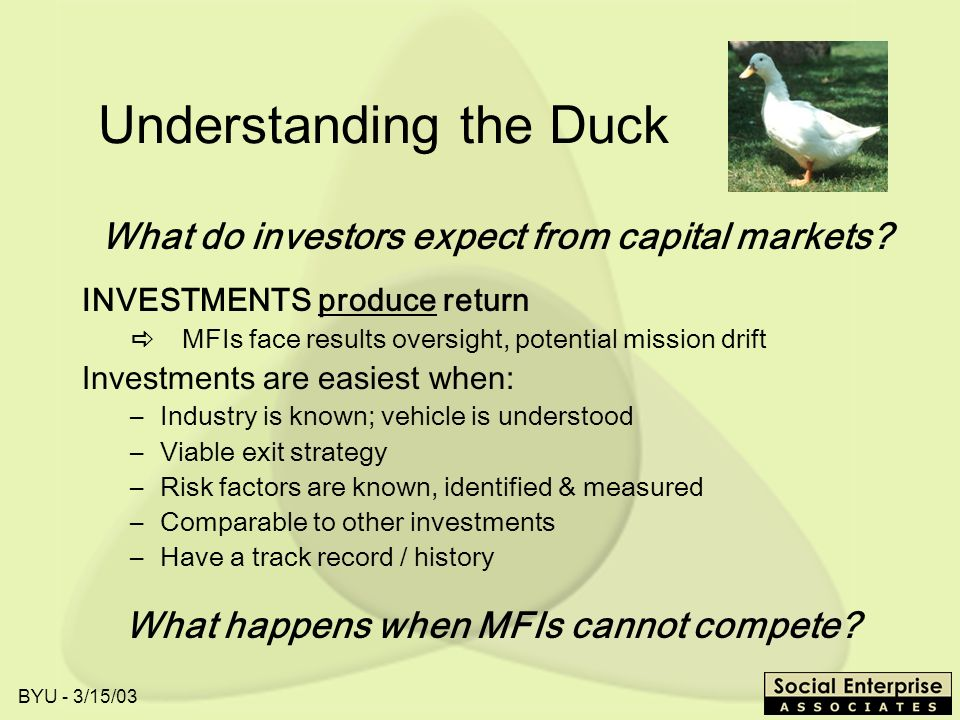 BYU - 3/15/03 Understanding the Duck INVESTMENTS produce return MFIs face results oversight, potential mission drift Investments are easiest when: –Industry is known; vehicle is understood –Viable exit strategy –Risk factors are known, identified & measured –Comparable to other investments –Have a track record / history What happens when MFIs cannot compete.