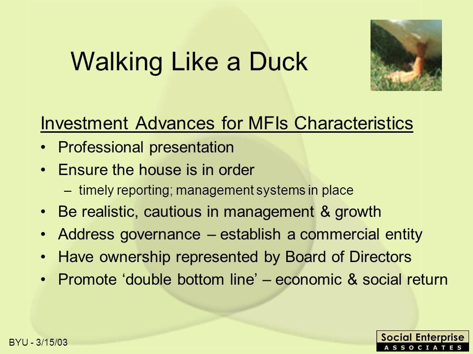 BYU - 3/15/03 Walking Like a Duck Investment Advances for MFIs Characteristics Professional presentation Ensure the house is in order –timely reporting; management systems in place Be realistic, cautious in management & growth Address governance – establish a commercial entity Have ownership represented by Board of Directors Promote double bottom line – economic & social return