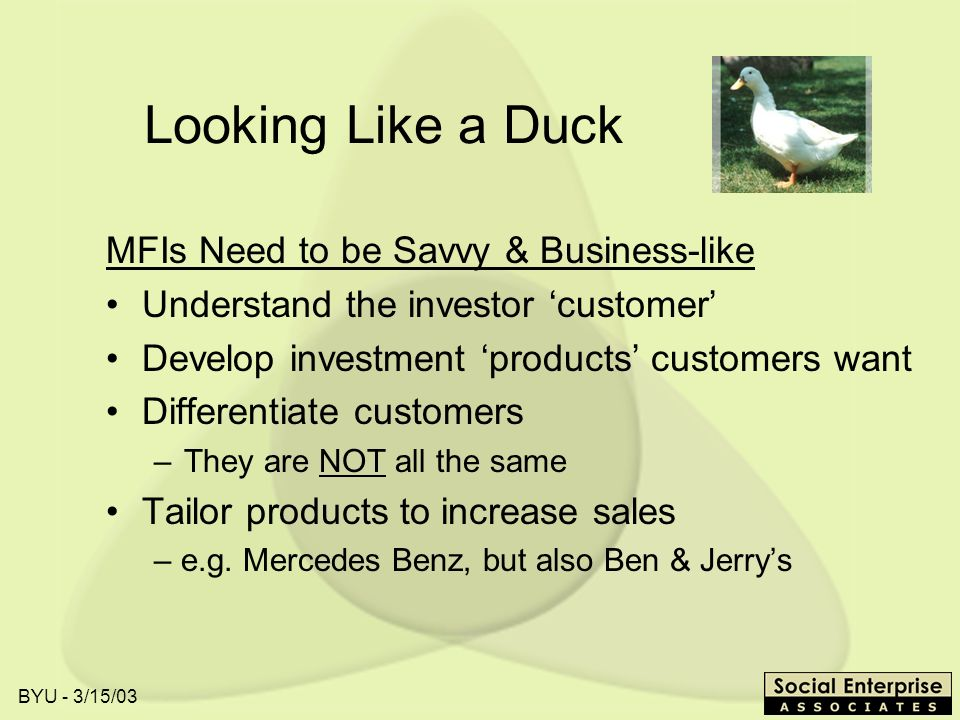 BYU - 3/15/03 Looking Like a Duck MFIs Need to be Savvy & Business-like Understand the investor customer Develop investment products customers want Differentiate customers –They are NOT all the same Tailor products to increase sales – e.g.