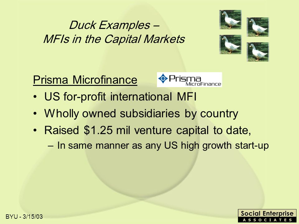 BYU - 3/15/03 Duck Examples – MFIs in the Capital Markets Prisma Microfinance US for-profit international MFI Wholly owned subsidiaries by country Raised $1.25 mil venture capital to date, –In same manner as any US high growth start-up