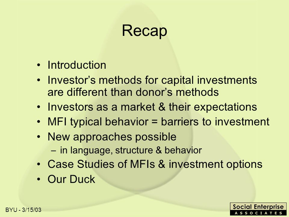 BYU - 3/15/03 Recap Introduction Investors methods for capital investments are different than donors methods Investors as a market & their expectations MFI typical behavior = barriers to investment New approaches possible –in language, structure & behavior Case Studies of MFIs & investment options Our Duck