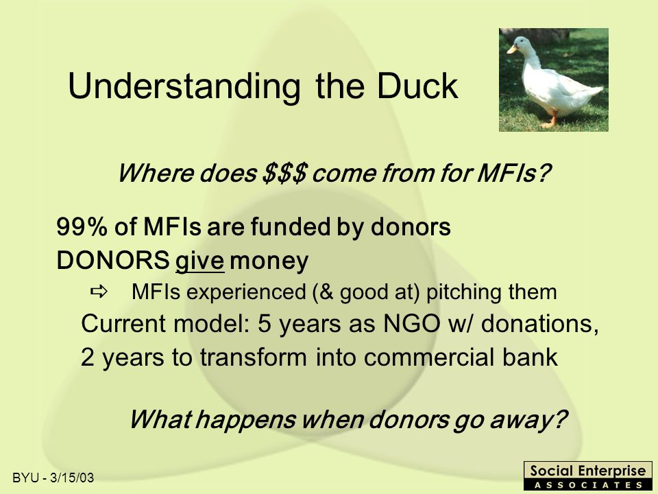 BYU - 3/15/03 Understanding the Duck 99% of MFIs are funded by donors DONORS give money MFIs experienced (& good at) pitching them Current model: 5 years as NGO w/ donations, 2 years to transform into commercial bank What happens when donors go away.