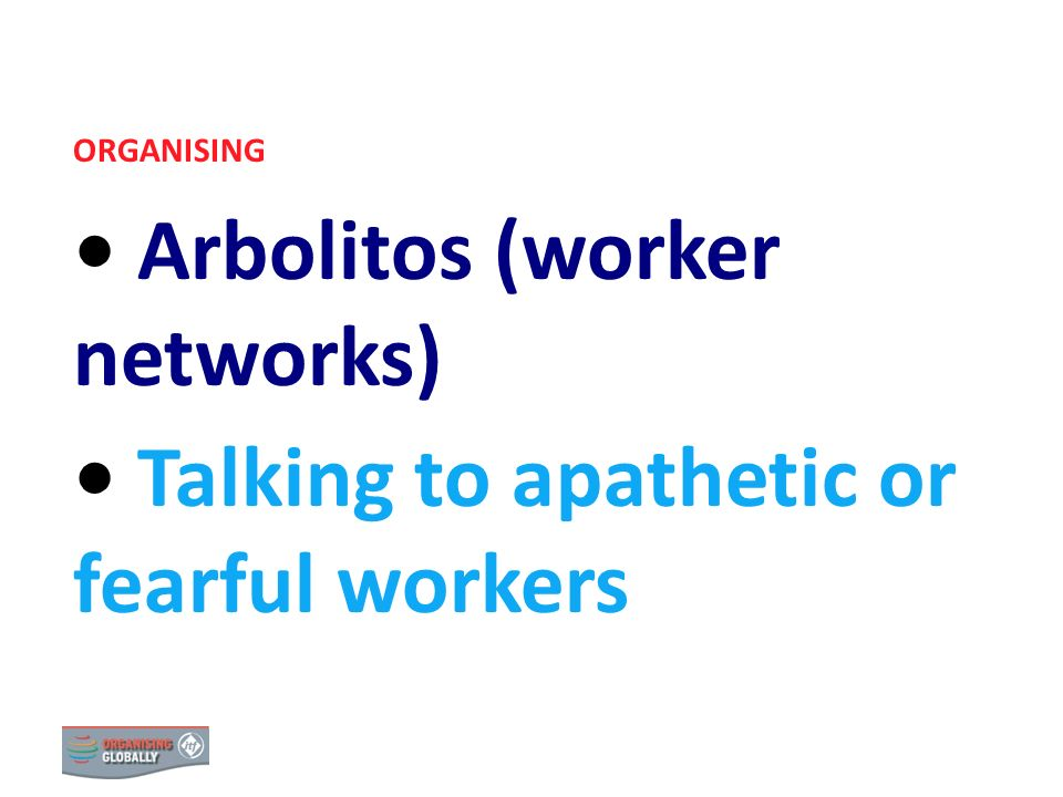 ORGANISING Arbolitos (worker networks) Talking to apathetic or fearful workers