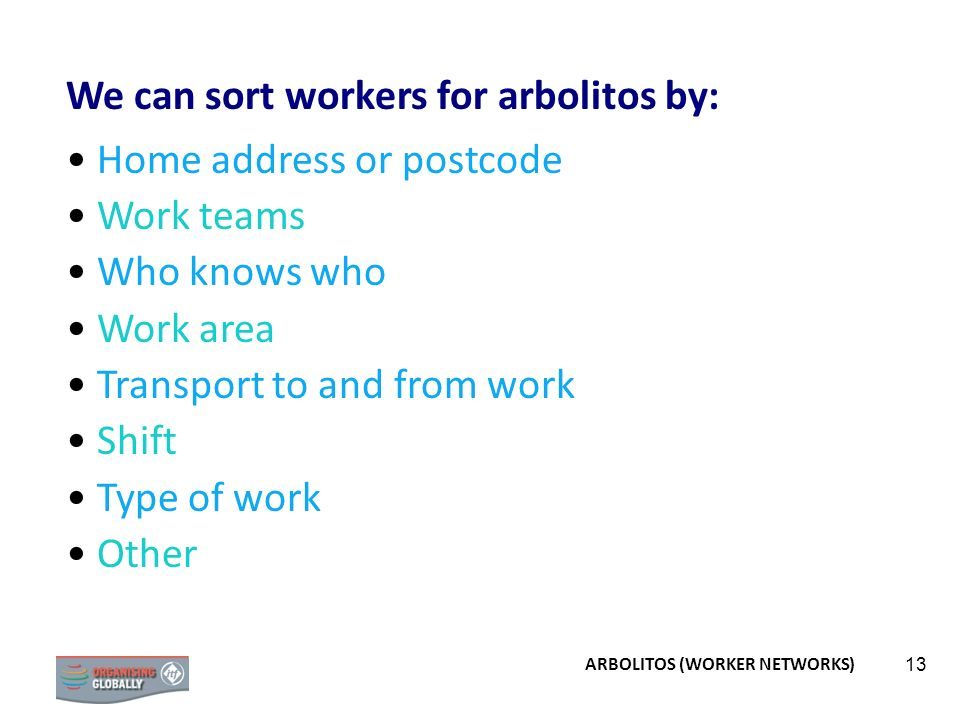 13 We can sort workers for arbolitos by: Home address or postcode Work teams Who knows who Work area Transport to and from work Shift Type of work Other ARBOLITOS (WORKER NETWORKS)