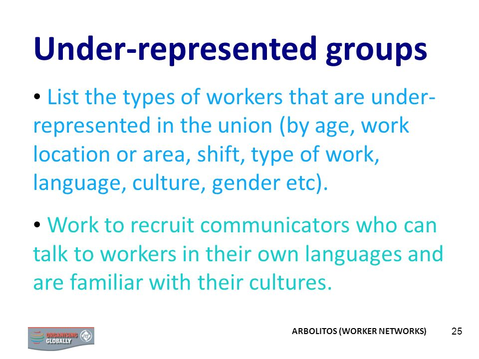 25 Under-represented groups List the types of workers that are under- represented in the union (by age, work location or area, shift, type of work, language, culture, gender etc).
