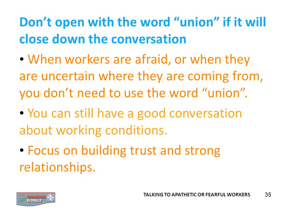 35 Dont open with the word union if it will close down the conversation When workers are afraid, or when they are uncertain where they are coming from, you dont need to use the word union.