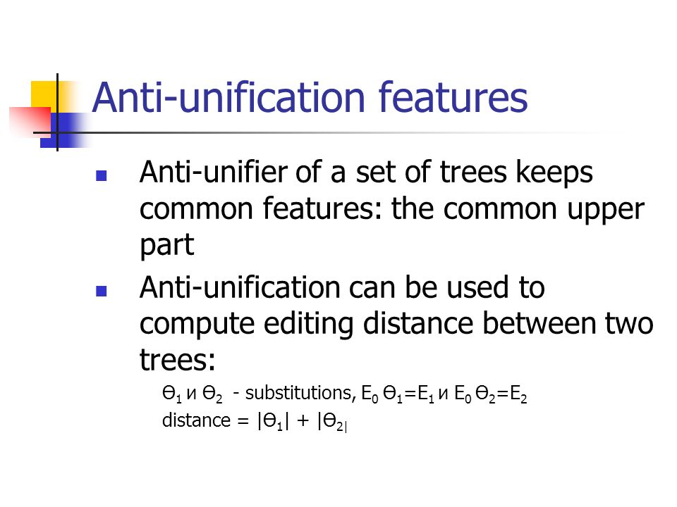 Anti-unification features Anti-unifier of a set of trees keeps common features: the common upper part Anti-unification can be used to compute editing distance between two trees: Ө 1 и Ө 2 - substitutions, E 0 Ө 1 =E 1 и E 0 Ө 2 =E 2 distance = |Ө 1 | + |Ө 2|