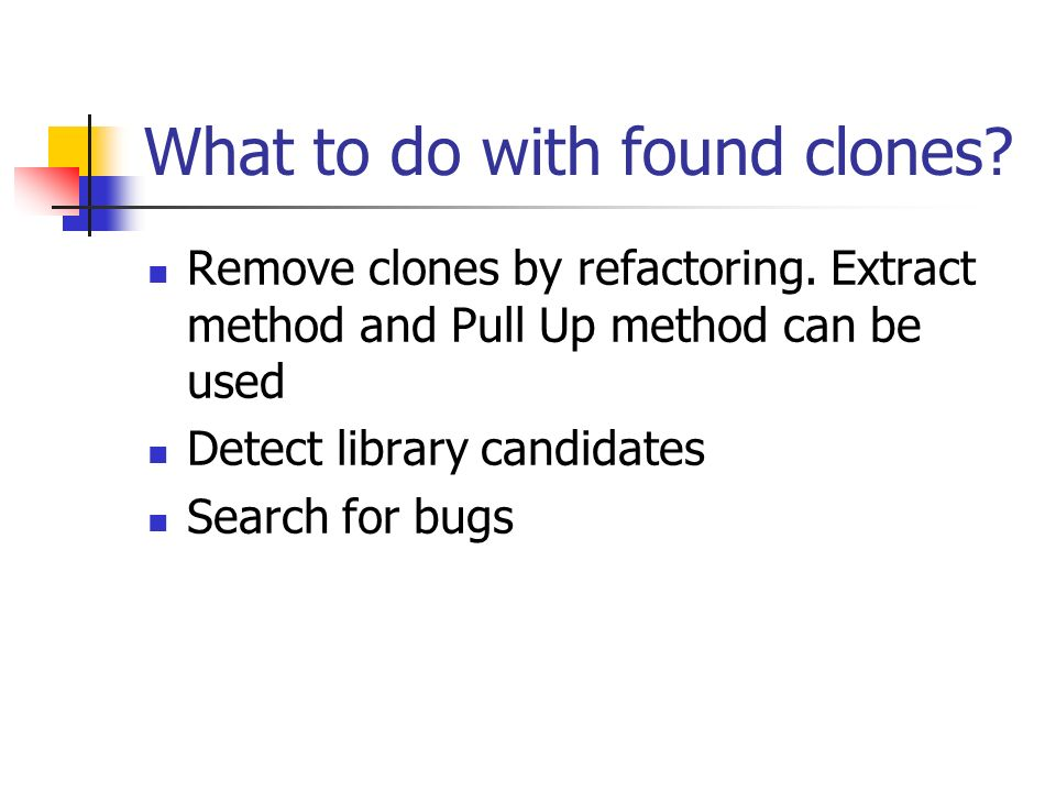 What to do with found clones. Remove clones by refactoring.