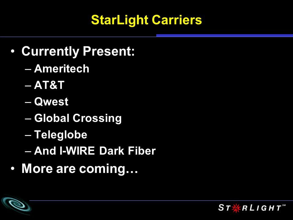 StarLight Carriers Currently Present: –Ameritech –AT&T –Qwest –Global Crossing –Teleglobe –And I-WIRE Dark Fiber More are coming…