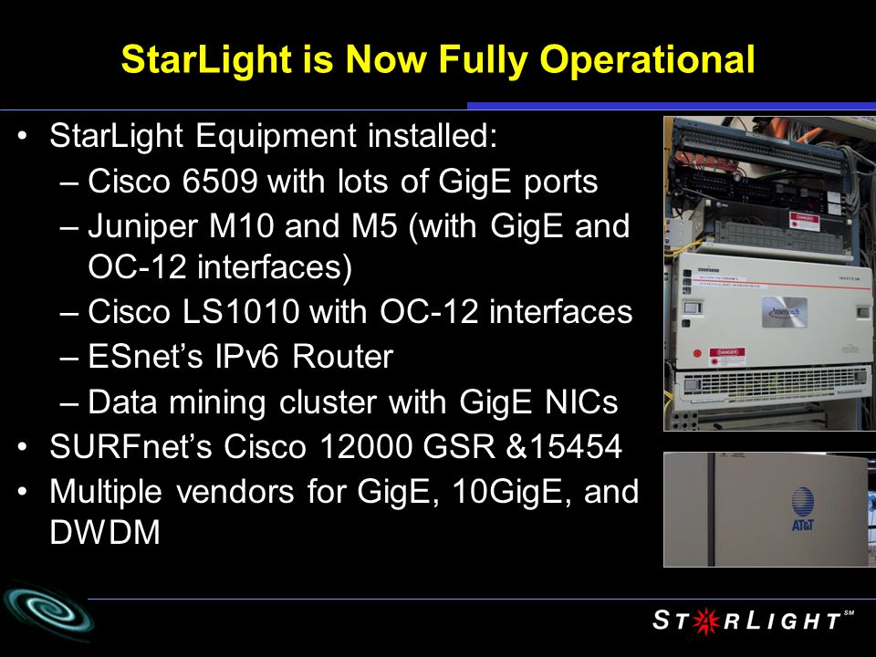 StarLight is Now Fully Operational StarLight Equipment installed: –Cisco 6509 with lots of GigE ports –Juniper M10 and M5 (with GigE and OC-12 interfaces) –Cisco LS1010 with OC-12 interfaces –ESnets IPv6 Router –Data mining cluster with GigE NICs SURFnets Cisco GSR &15454 Multiple vendors for GigE, 10GigE, and DWDM