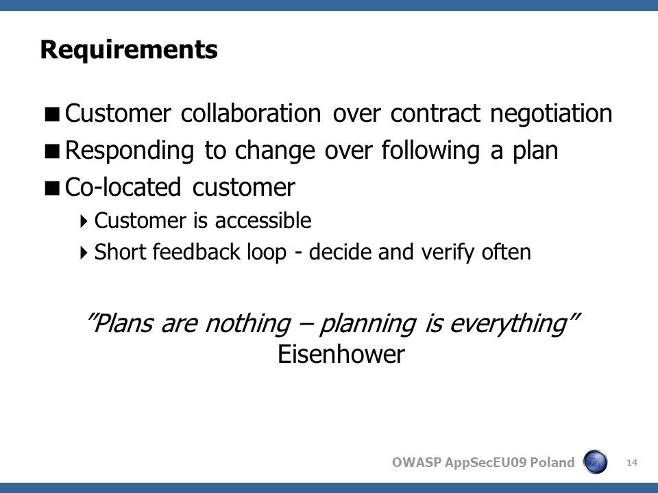 OWASP AppSecEU09 Poland Requirements Customer collaboration over contract negotiation Responding to change over following a plan Co-located customer Customer is accessible Short feedback loop - decide and verify often Plans are nothing – planning is everything Eisenhower 14