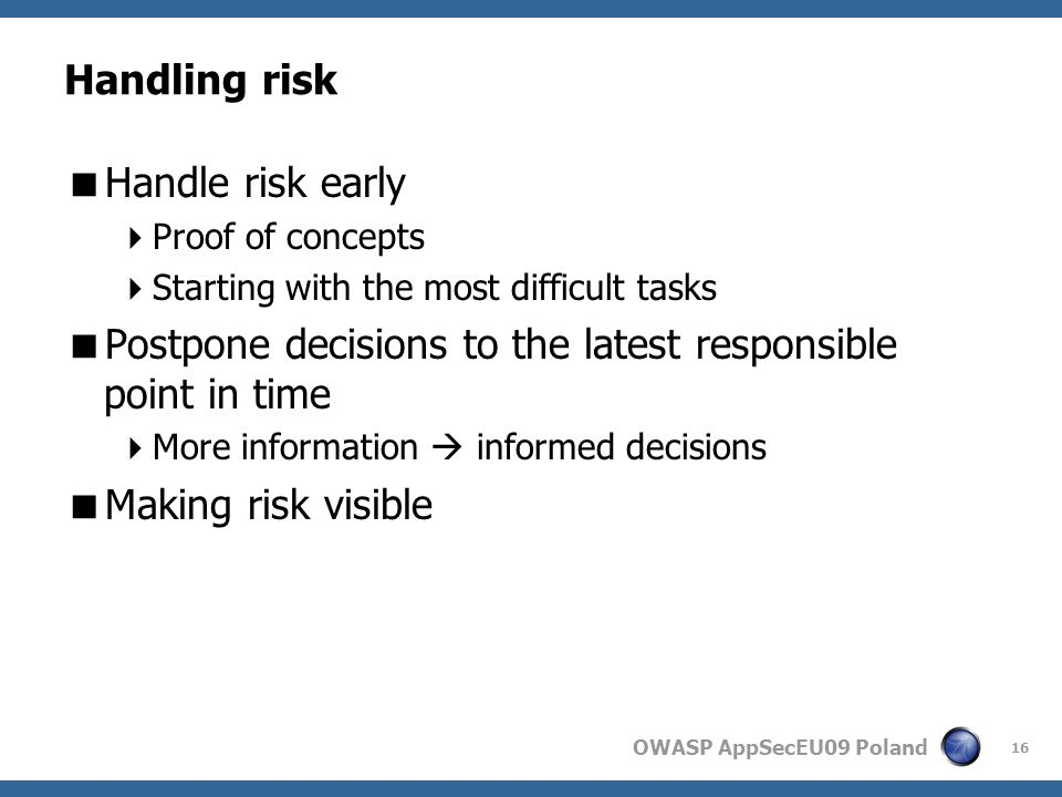 OWASP AppSecEU09 Poland Handling risk Handle risk early Proof of concepts Starting with the most difficult tasks Postpone decisions to the latest responsible point in time More information informed decisions Making risk visible 16