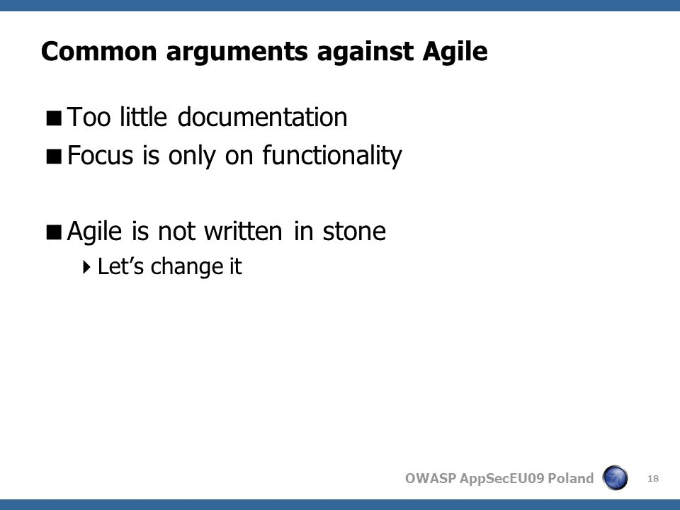 OWASP AppSecEU09 Poland Common arguments against Agile Too little documentation Focus is only on functionality Agile is not written in stone Lets change it 18