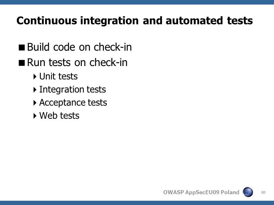 OWASP AppSecEU09 Poland Continuous integration and automated tests Build code on check-in Run tests on check-in Unit tests Integration tests Acceptance tests Web tests 20