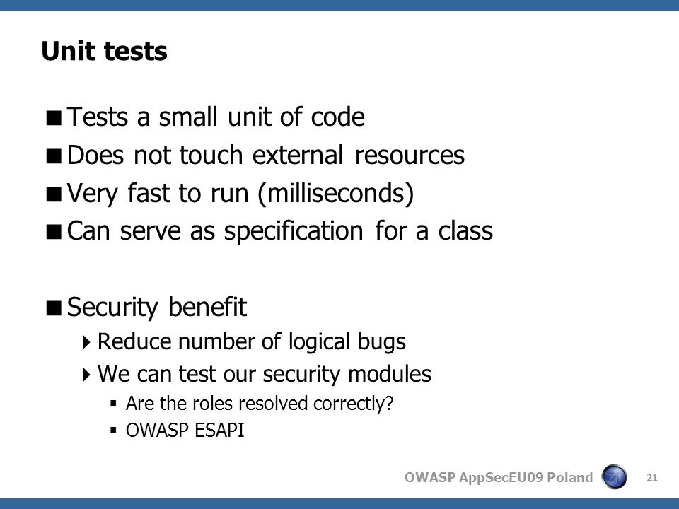 OWASP AppSecEU09 Poland Unit tests Tests a small unit of code Does not touch external resources Very fast to run (milliseconds) Can serve as specification for a class Security benefit Reduce number of logical bugs We can test our security modules Are the roles resolved correctly.