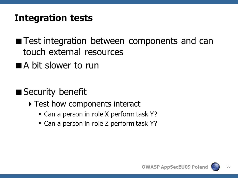 OWASP AppSecEU09 Poland Integration tests Test integration between components and can touch external resources A bit slower to run Security benefit Test how components interact Can a person in role X perform task Y.