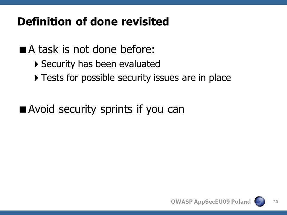 OWASP AppSecEU09 Poland Definition of done revisited A task is not done before: Security has been evaluated Tests for possible security issues are in place Avoid security sprints if you can 30