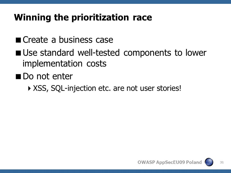 OWASP AppSecEU09 Poland Winning the prioritization race Create a business case Use standard well-tested components to lower implementation costs Do not enter XSS, SQL-injection etc.