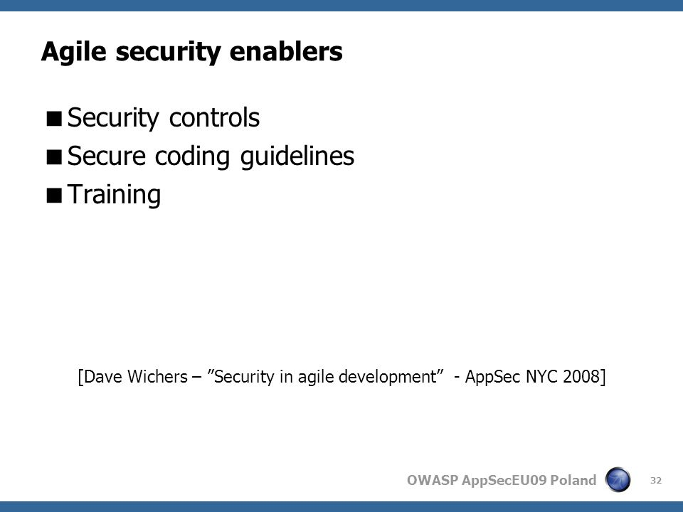 OWASP AppSecEU09 Poland Agile security enablers Security controls Secure coding guidelines Training [Dave Wichers – Security in agile development - AppSec NYC 2008] 32