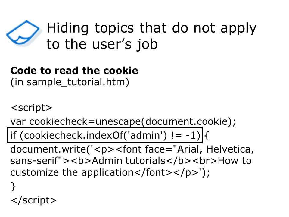 Hiding topics that do not apply to the users job Code to read the cookie (in sample_tutorial.htm) var cookiecheck=unescape(document.cookie); if (cookiecheck.indexOf( admin ) != -1) { document.write( Admin tutorials How to customize the application ); } 1