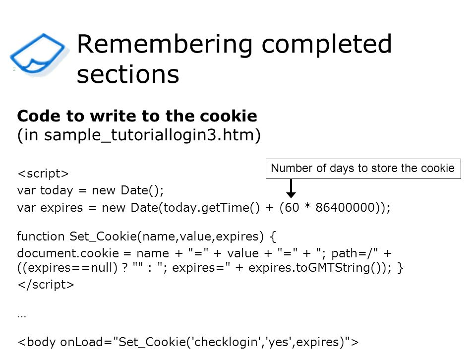 Remembering completed sections Code to write to the cookie (in sample_tutoriallogin3.htm) var today = new Date(); var expires = new Date(today.getTime() + (60 * )); function Set_Cookie(name,value,expires) { document.cookie = name + = + value + = + ; path=/ + ((expires==null) .