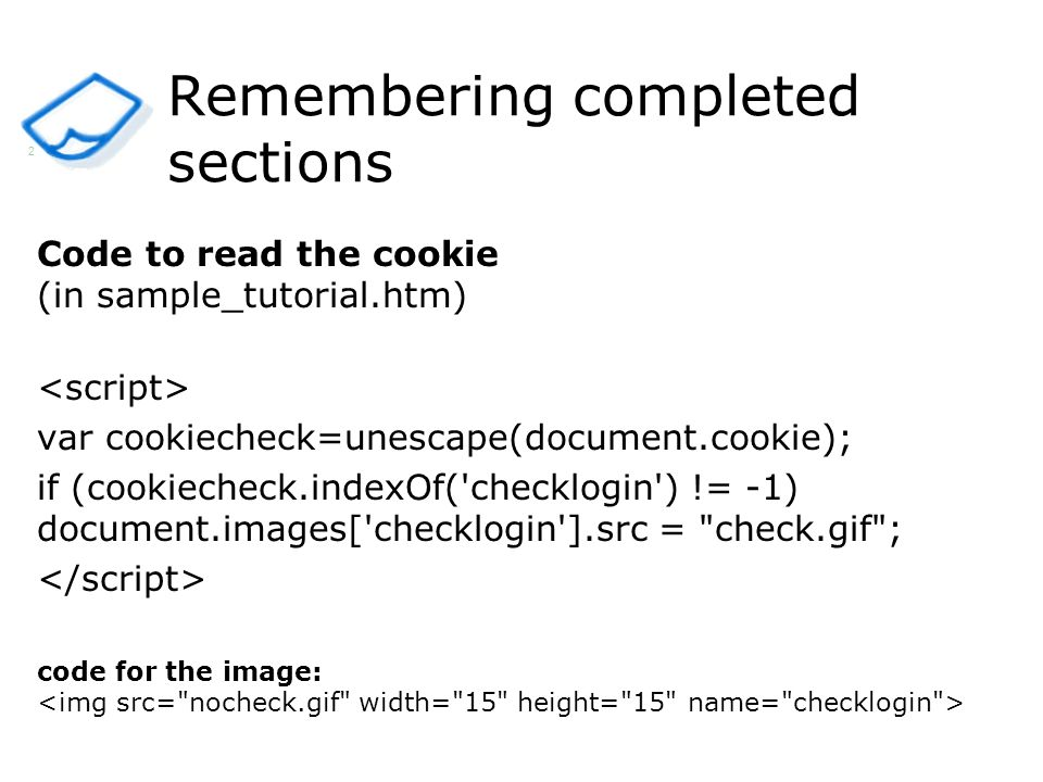Remembering completed sections Code to read the cookie (in sample_tutorial.htm) var cookiecheck=unescape(document.cookie); if (cookiecheck.indexOf( checklogin ) != -1) document.images[ checklogin ].src = check.gif ; code for the image: 2